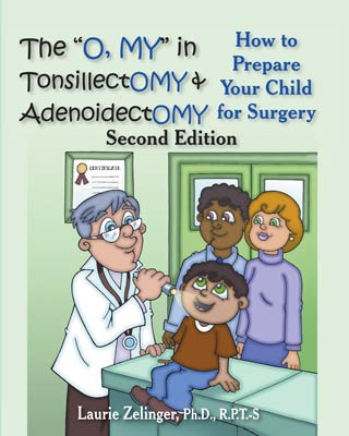 "The ""O, MY"" in TonsillectOMY & AdenoidectOMY:  How to Prepare Your Child for Surgery, a Parent's Manual"